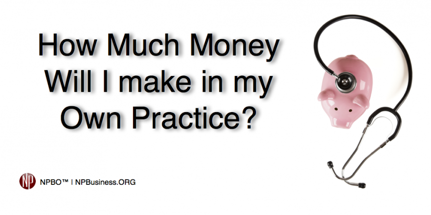 How Much Money Will I make in my own Practice? http://npbusiness.org/money/