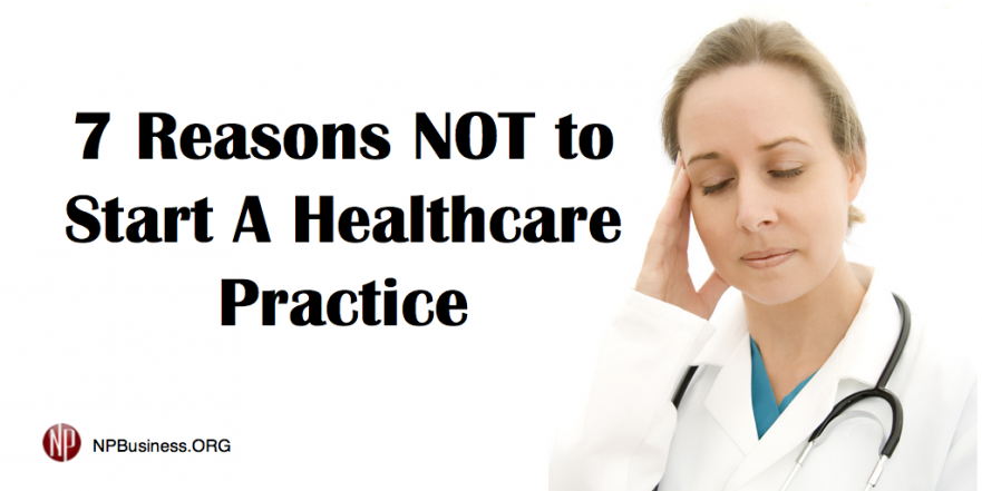 7 Reasons NOT to Start a Healthcare Practice npbusiness.org