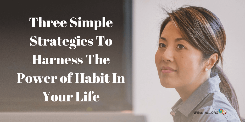 Three Simple Strategies To Harness The Power of Habit In Your Life.