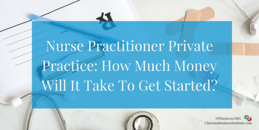 Nurse-Practitioner-Private-Practice_-How-Much-Money-Will-It-Take-To-Get-Started on NPBusiness.ORG