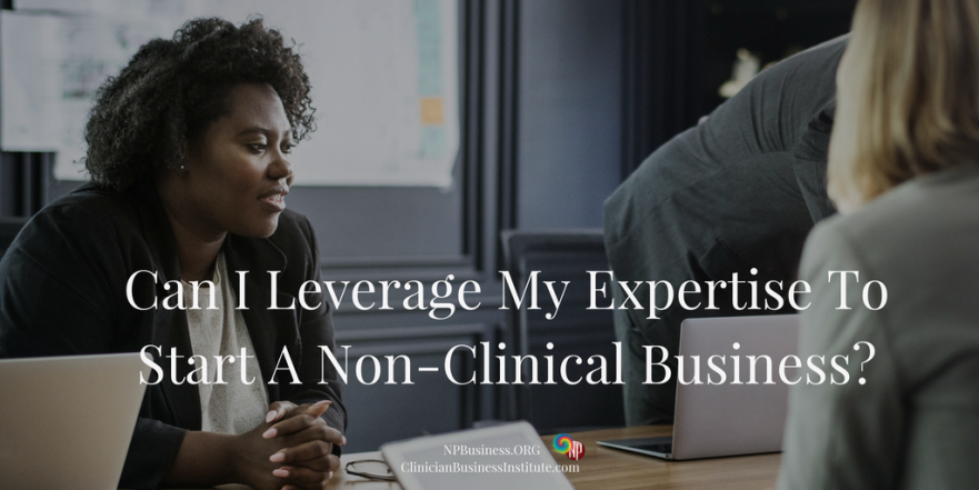 Can I Leverage My Expertise To Start A Non-Clinical Business on NPBusiness.ORG