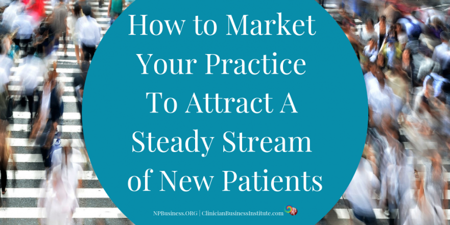 How to Market Your Practice To Attract A Steady Stream of New Patients on NPBusiness.org