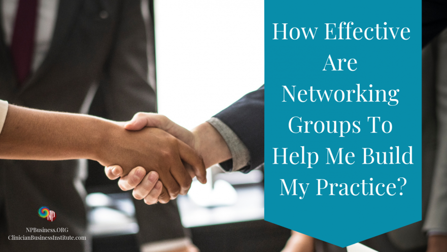 How Effective Are Networking Groups To Help Me Build My Practice? on NPBusiness.ORG