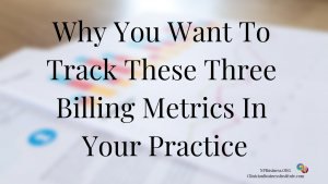 Why You Want To Track These Three Billing Metrics In Your Practice