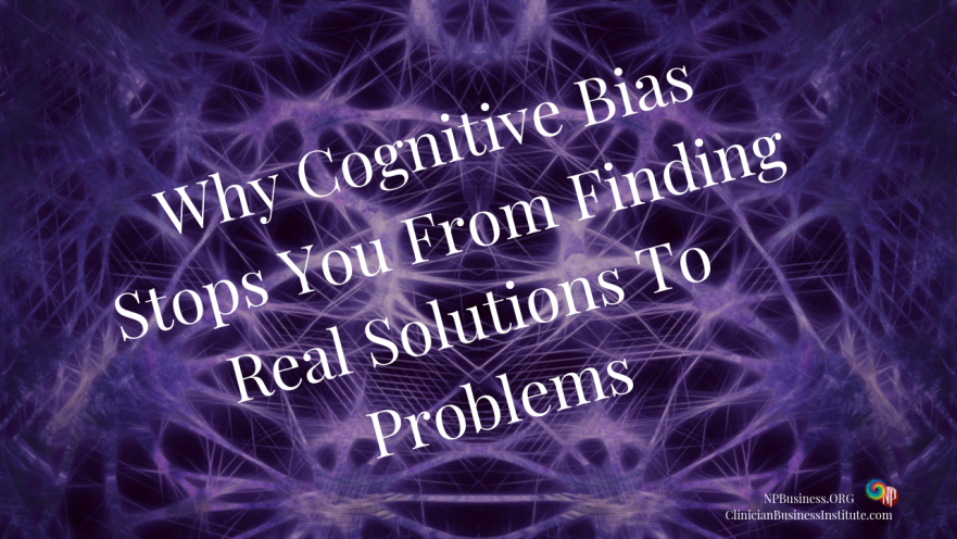 Why Cognitive Bias Stops You From Finding Real Solutions To Problems on NPBusiness.ORG