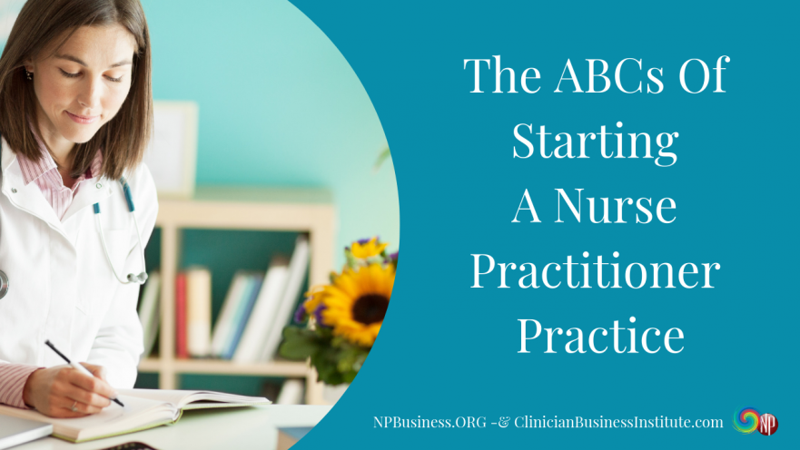 The ABCs Of Starting A Nurse Practitioner Practice on NPBusiness.ORG