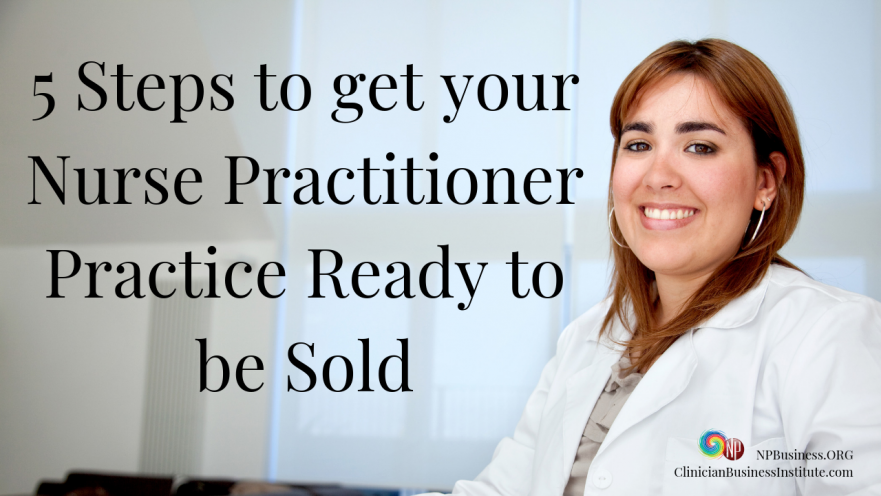 5 Steps To Get Your Nurse Practitioner Practice Ready To Be Sold! on NPBusiness.ORG