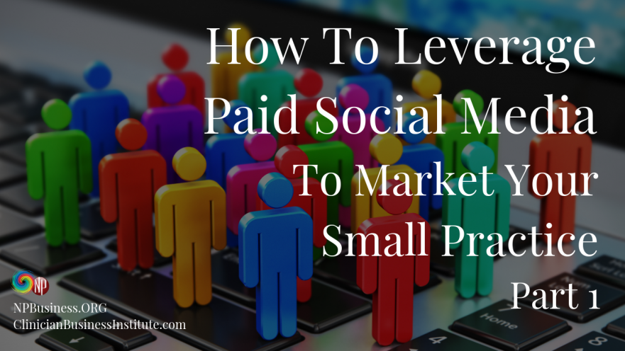 How To Leverage Paid Social Media To Market Your Small Practice: Part 1 on NPBusiness.ORG