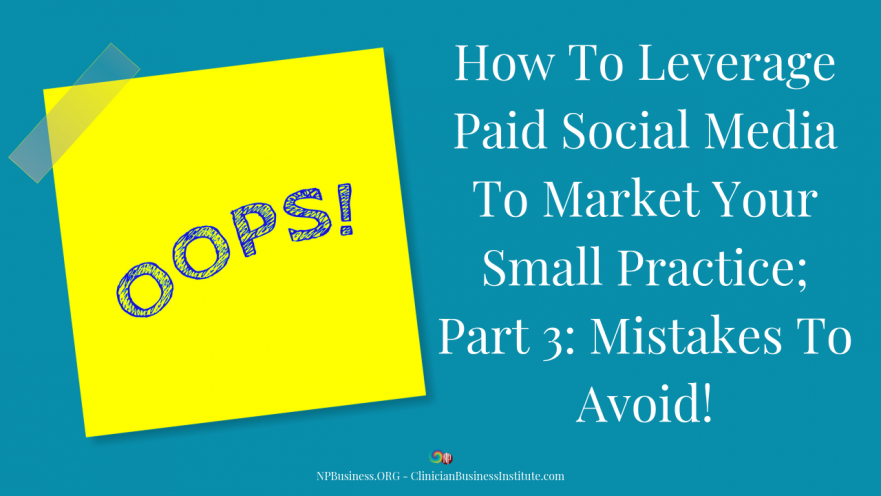 How To Leverage Paid Social Media To Market Your Small Practice; Part 3: Mistakes To Avoid! on NPBusiness.ORG